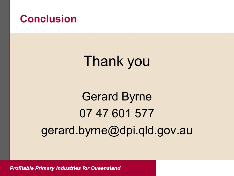 Profitable Primary Industries for Queensland Conclusion Thank you Gerard Byrne 07 47 601 577 gerard.byrne@dpi.qld.gov.au