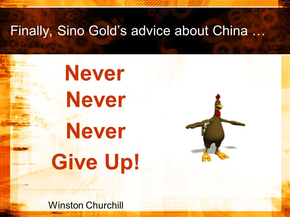 Finally, Sino Gold's advice about China … Never Winston Churchill Never Give Up!