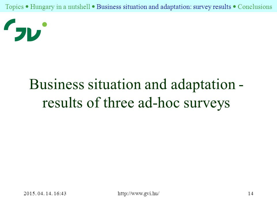 2015. 04. 14. 16:44http://www.gvi.hu/14 Business situation and adaptation - results of three ad-hoc surveys Topics  Hungary in a nutshell  Business