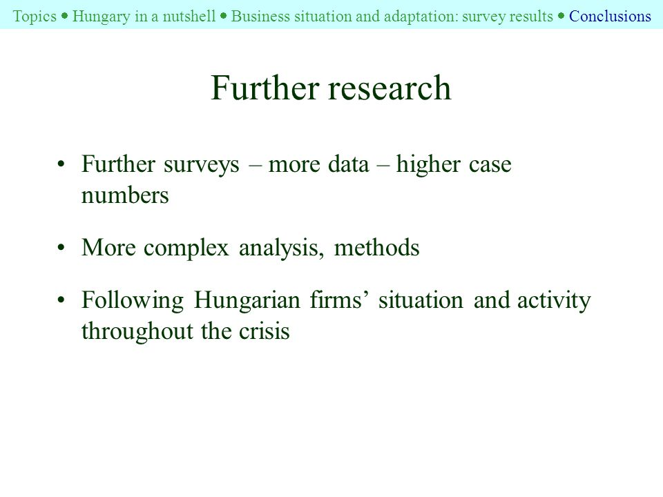 Further research Further surveys – more data – higher case numbers More complex analysis, methods Following Hungarian firms' situation and activity throughout the crisis Topics  Hungary in a nutshell  Business situation and adaptation: survey results  Conclusions