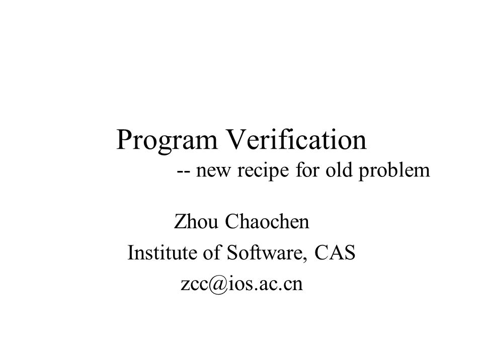 Program Verification -- new recipe for old problem Zhou Chaochen Institute of Software, CAS zcc@ios.ac.cn