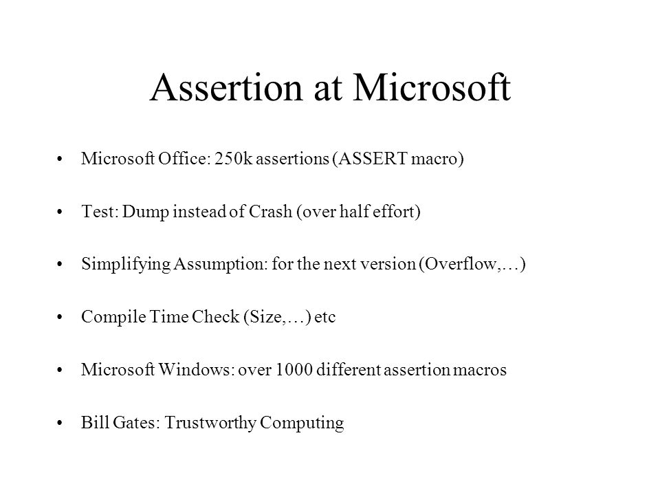 Assertion at Microsoft Microsoft Office: 250k assertions (ASSERT macro) Test: Dump instead of Crash (over half effort) Simplifying Assumption: for the next version (Overflow,…) Compile Time Check (Size,…) etc Microsoft Windows: over 1000 different assertion macros Bill Gates: Trustworthy Computing