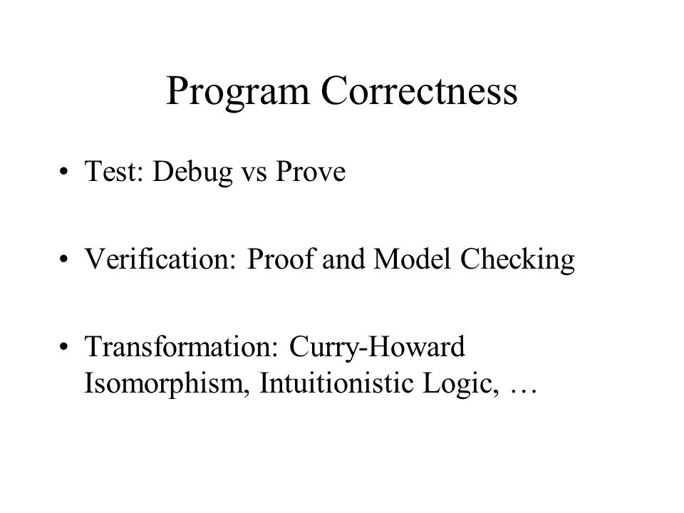 Program Correctness Test: Debug vs Prove Verification: Proof and Model Checking Transformation: Curry-Howard Isomorphism, Intuitionistic Logic, …