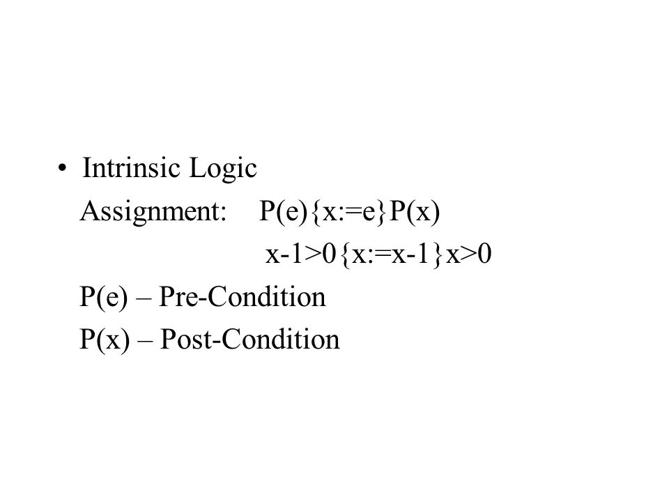 Intrinsic Logic Assignment: P(e){x:=e}P(x) x-1>0{x:=x-1}x>0 P(e) – Pre-Condition P(x) – Post-Condition