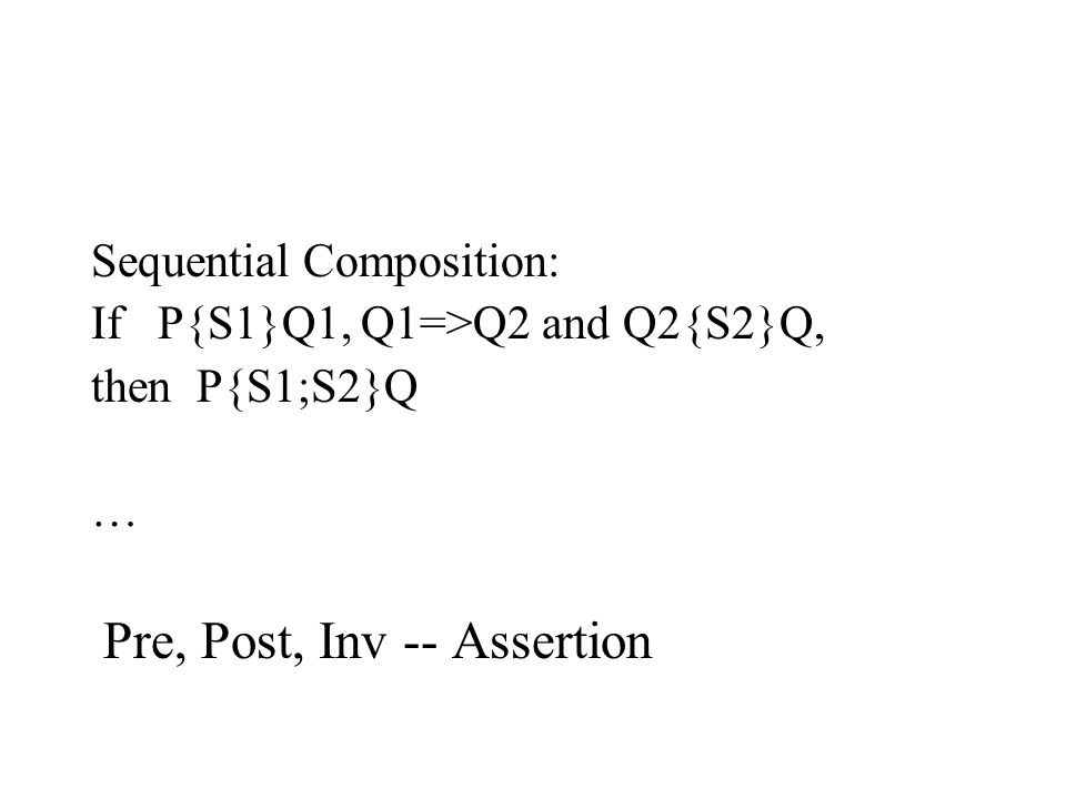 Sequential Composition: If P{S1}Q1, Q1=>Q2 and Q2{S2}Q, then P{S1;S2}Q … Pre, Post, Inv -- Assertion