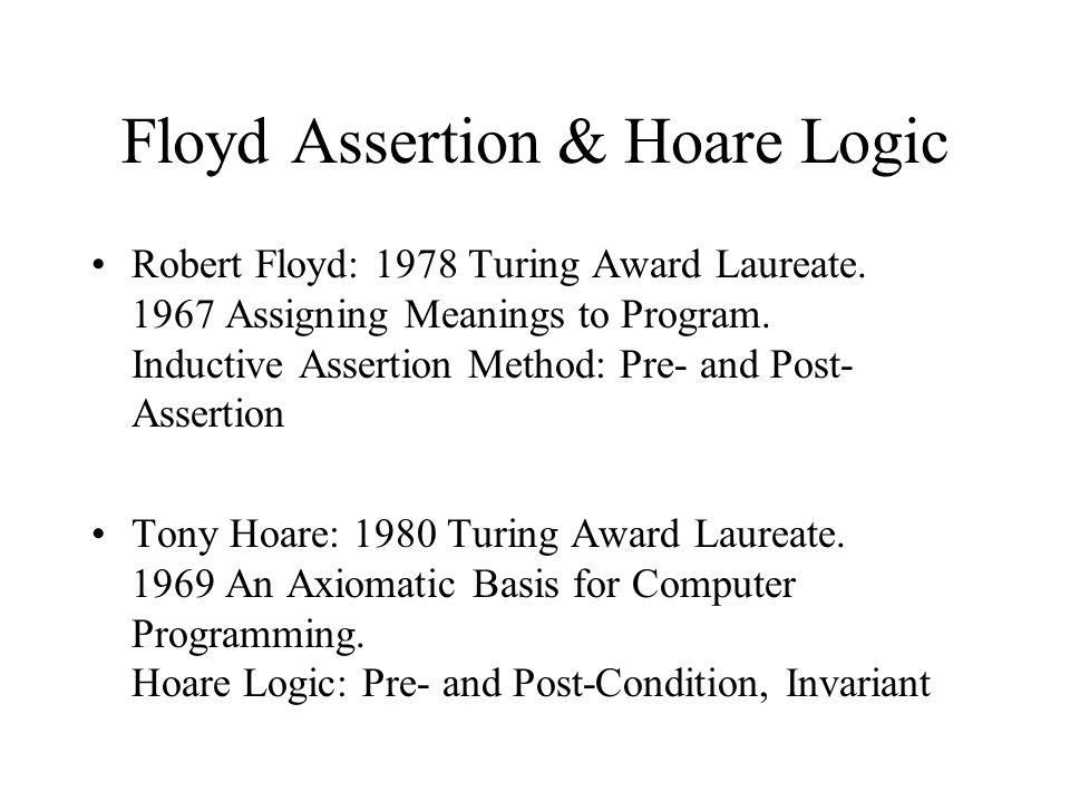 Floyd Assertion & Hoare Logic Robert Floyd: 1978 Turing Award Laureate.