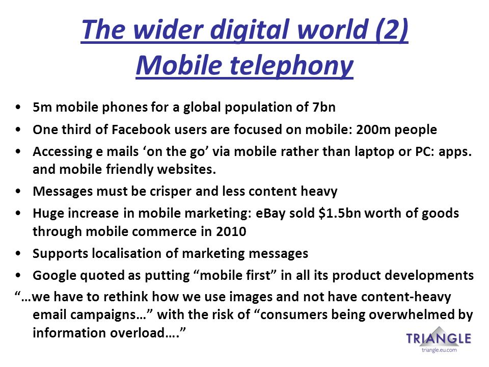 The wider digital world (2) Mobile telephony 5m mobile phones for a global population of 7bn One third of Facebook users are focused on mobile: 200m people Accessing e mails 'on the go' via mobile rather than laptop or PC: apps.