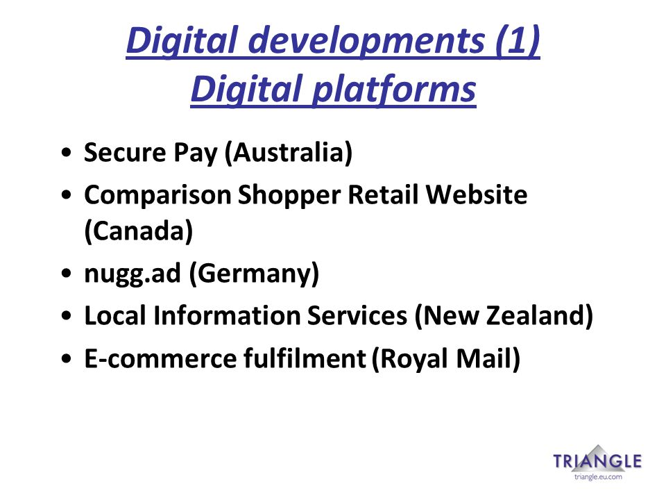 Digital developments (1) Digital platforms Secure Pay (Australia) Comparison Shopper Retail Website (Canada) nugg.ad (Germany) Local Information Services (New Zealand) E-commerce fulfilment (Royal Mail)