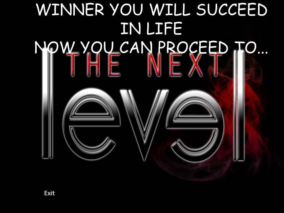 WINNER YOU WILL SUCCEED IN LIFE NOW YOU CAN PROCEED TO... Exit