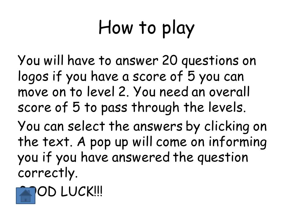 How to play You will have to answer 20 questions on logos if you have a score of 5 you can move on to level 2. You need an overall score of 5 to pass