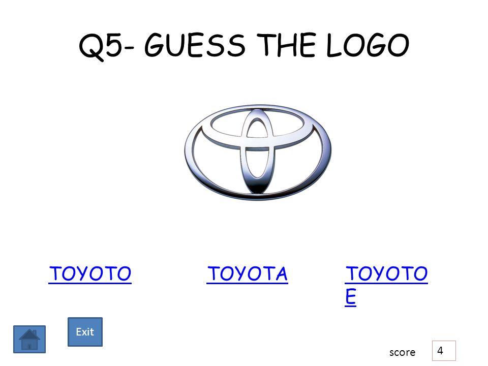 Q5- GUESS THE LOGO TOYOTOTOYOTATOYOTO E 4 score Exit