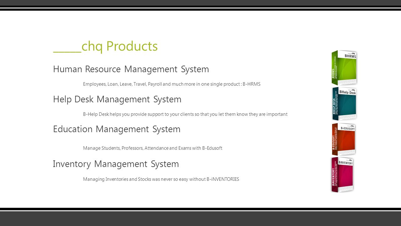 _____chq Products Human Resource Management System Employees, Loan, Leave, Travel, Payroll and much more in one single product : B-HRMS Help Desk Management System B-Help Desk helps you provide support to your clients so that you let them know they are important Education Management System Manage Students, Professors, Attendance and Exams with B-Edusoft Inventory Management System Managing Inventories and Stocks was never so easy without B-iNVENTORIES