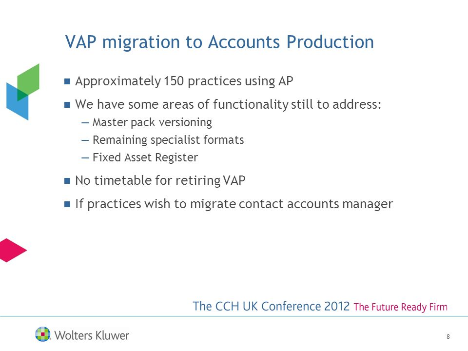 VAP migration to Accounts Production Approximately 150 practices using AP We have some areas of functionality still to address: —Master pack versioning —Remaining specialist formats —Fixed Asset Register No timetable for retiring VAP If practices wish to migrate contact accounts manager 8