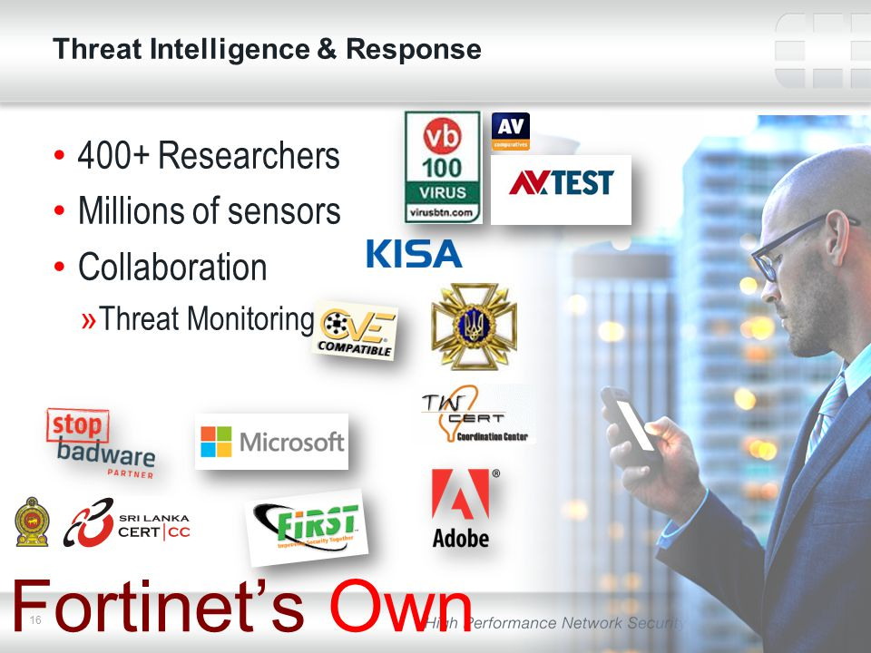 16 Threat Intelligence & Response 400+ Researchers Millions of sensors Collaboration »Threat Monitoring Fortinet's Own