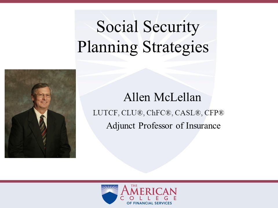 Social Security Planning Strategies Allen McLellan LUTCF, CLU®, ChFC®, CASL®, CFP® Adjunct Professor of Insurance