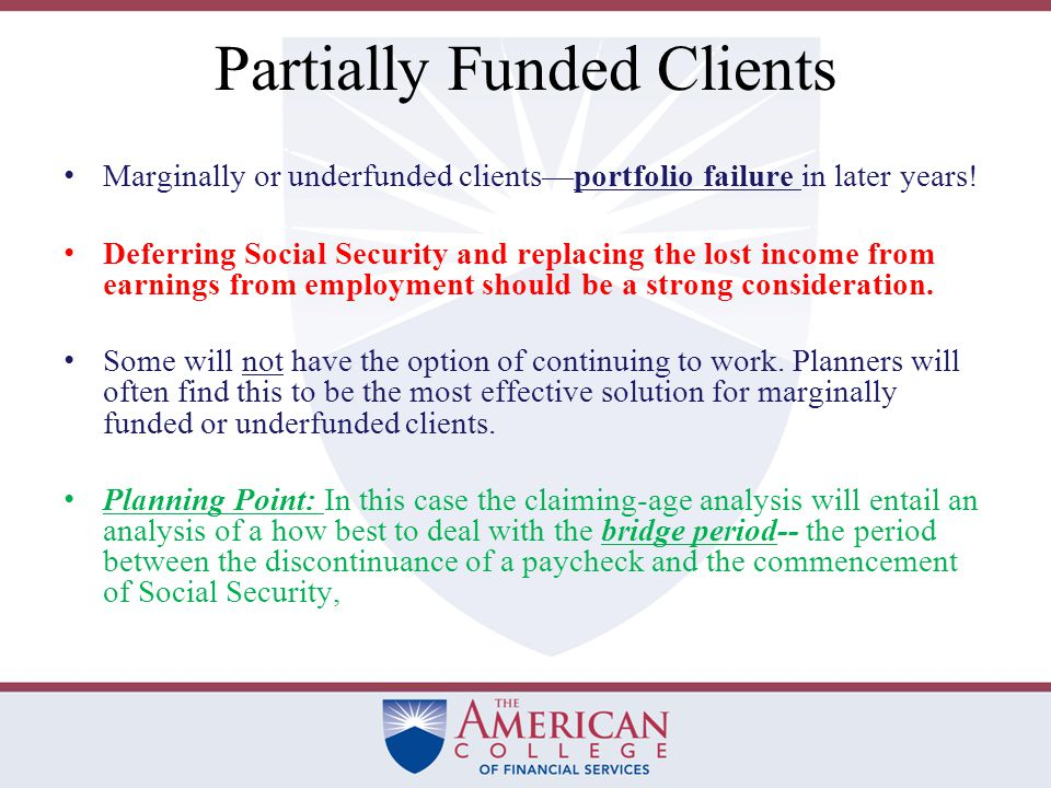 Fully Funded Clients The fully funded client & Social Security start date The fully funded client is most likely to frame the issue as a net present value break-even analysis.