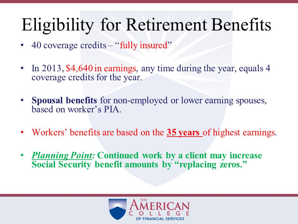 Eligibility for Retirement Benefits 40 coverage credits – fully insured In 2013, $4,640 in earnings, any time during the year, equals 4 coverage credits for the year.