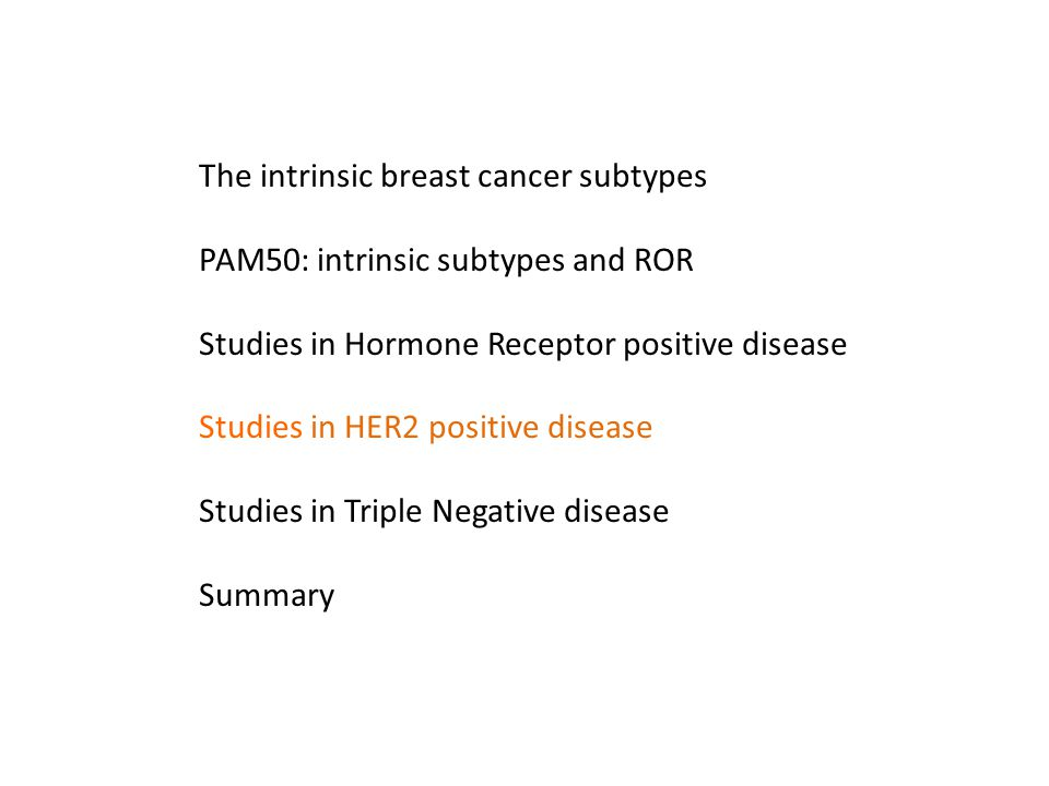 The intrinsic breast cancer subtypes PAM50: intrinsic subtypes and ROR Studies in Hormone Receptor positive disease Studies in HER2 positive disease S