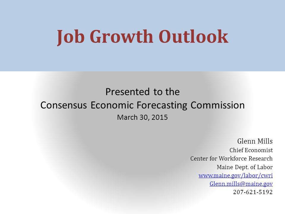 Job Growth Outlook Presented to the Consensus Economic Forecasting Commission March 30, 2015 Glenn Mills Chief Economist Center for Workforce Research Maine Dept.