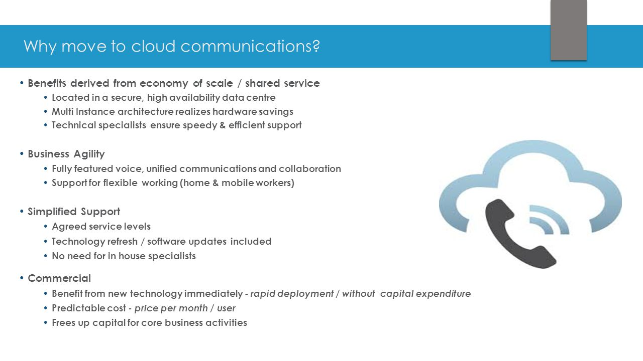 Why move to cloud communications? Benefits derived from economy of scale / shared service Located in a secure, high availability data centre Multi Ins