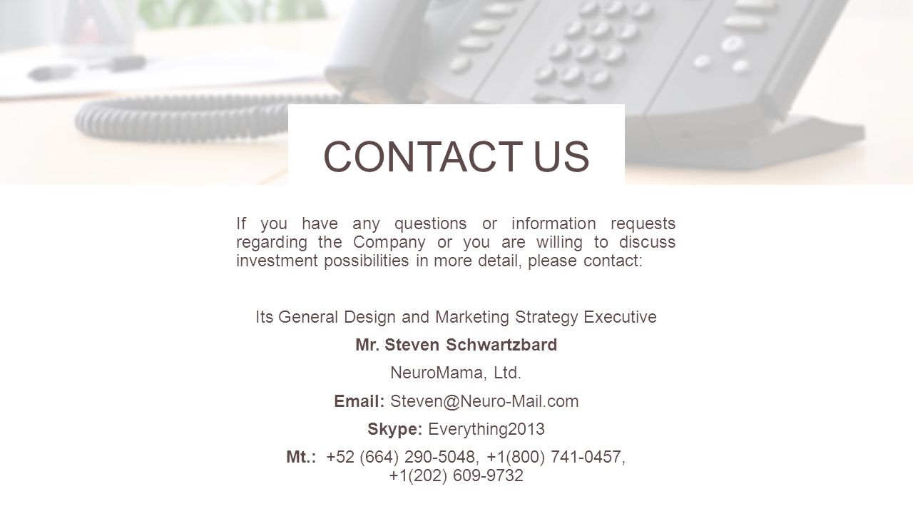 CONTACT US If you have any questions or information requests regarding the Company or you are willing to discuss investment possibilities in more detail, please contact: Its General Design and Marketing Strategy Executive Mr.