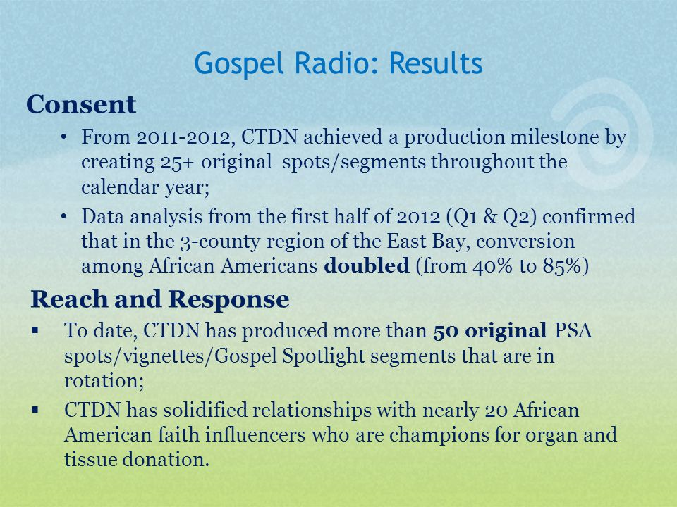 Gospel Radio: Results Consent From 2011-2012, CTDN achieved a production milestone by creating 25+ original spots/segments throughout the calendar year; Data analysis from the first half of 2012 (Q1 & Q2) confirmed that in the 3-county region of the East Bay, conversion among African Americans doubled (from 40% to 85%) Reach and Response  To date, CTDN has produced more than 50 original PSA spots/vignettes/Gospel Spotlight segments that are in rotation;  CTDN has solidified relationships with nearly 20 African American faith influencers who are champions for organ and tissue donation.