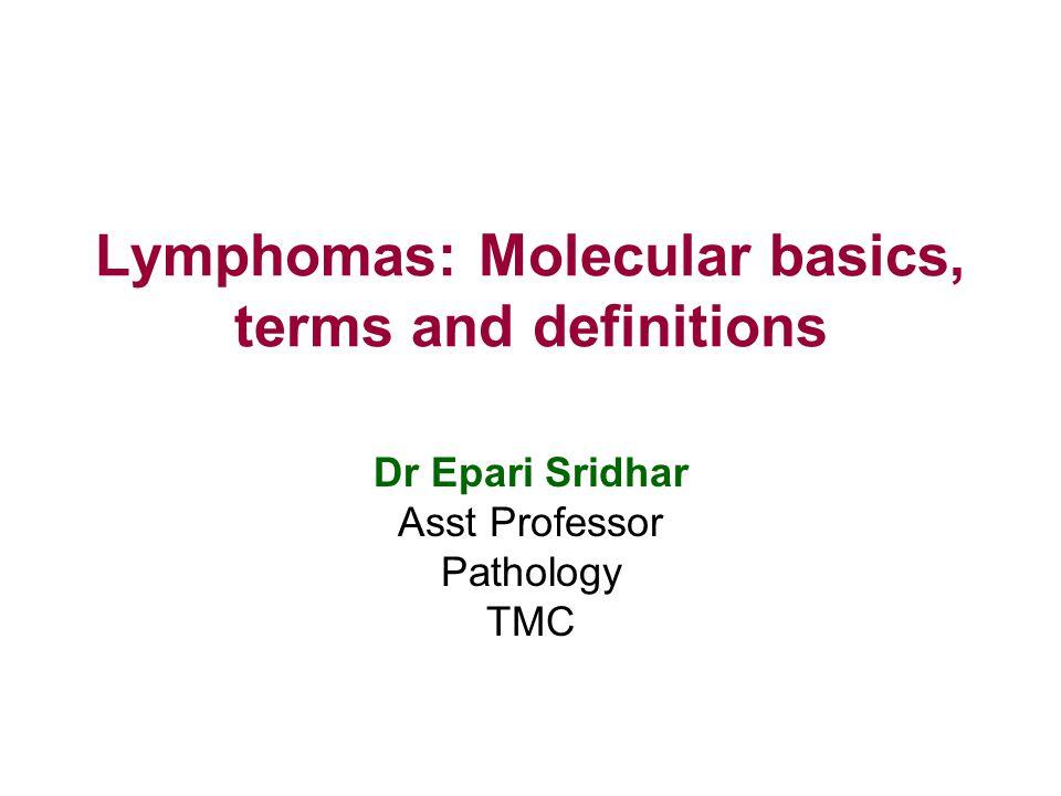 Lymphomas: Molecular basics, terms and definitions Dr Epari Sridhar Asst Professor Pathology TMC