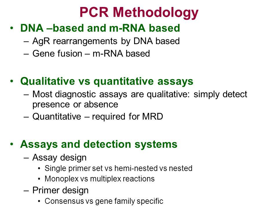 PCR Methodology DNA –based and m-RNA based –AgR rearrangements by DNA based –Gene fusion – m-RNA based Qualitative vs quantitative assays –Most diagno
