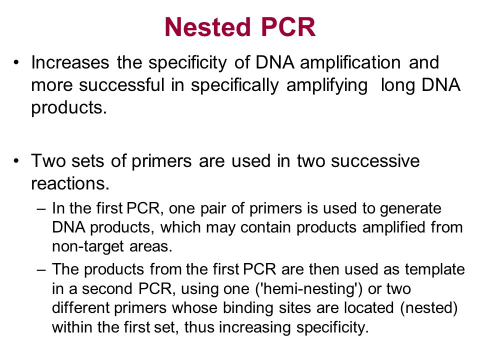 Nested PCR Increases the specificity of DNA amplification and more successful in specifically amplifying long DNA products. Two sets of primers are us