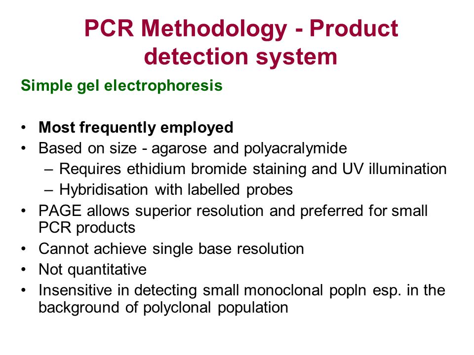 PCR Methodology - Product detection system Simple gel electrophoresis Most frequently employed Based on size - agarose and polyacralymide –Requires et