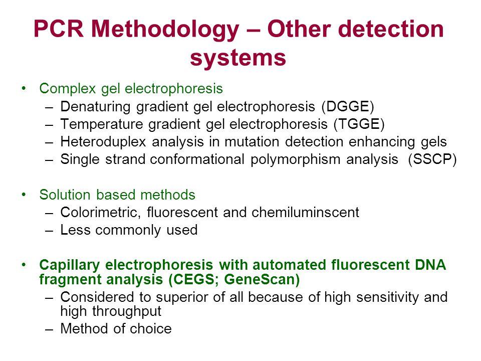 PCR Methodology – Other detection systems Complex gel electrophoresis –Denaturing gradient gel electrophoresis (DGGE) –Temperature gradient gel electr