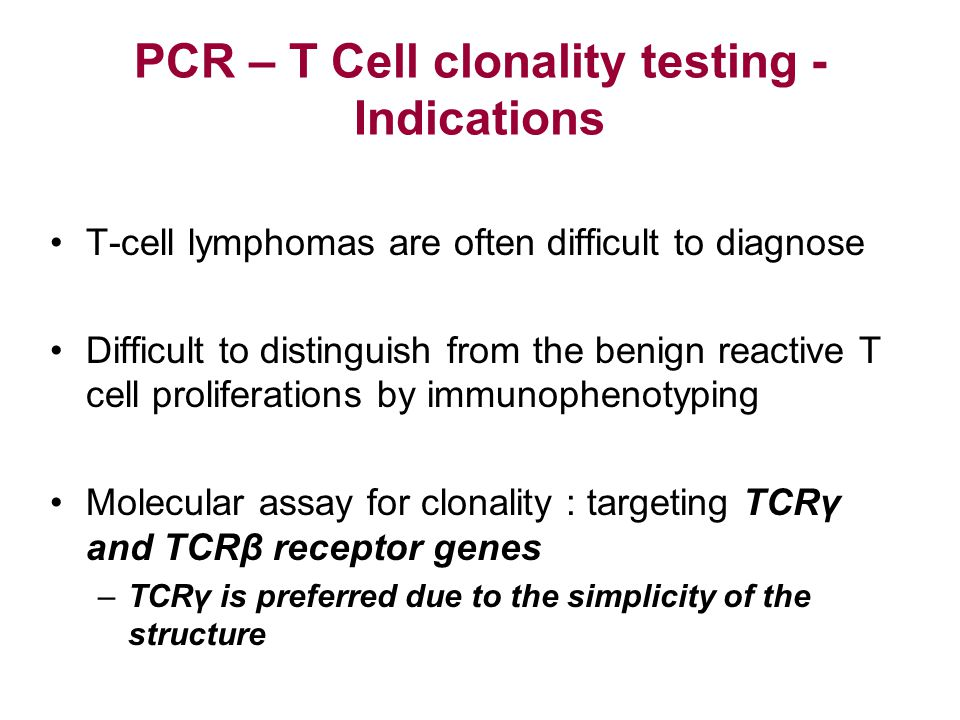 PCR – T Cell clonality testing - Indications T-cell lymphomas are often difficult to diagnose Difficult to distinguish from the benign reactive T cell