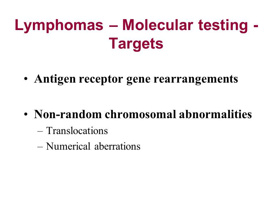 Lymphomas – Molecular testing - Targets Antigen receptor gene rearrangements Non-random chromosomal abnormalities –Translocations –Numerical aberratio