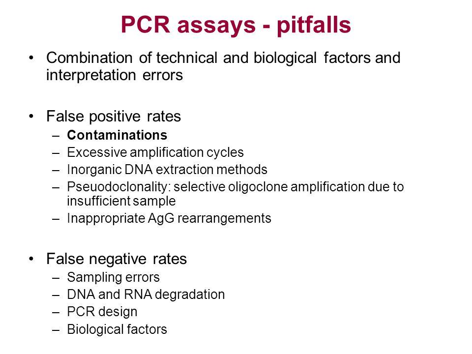 PCR assays - pitfalls Combination of technical and biological factors and interpretation errors False positive rates –Contaminations –Excessive amplif