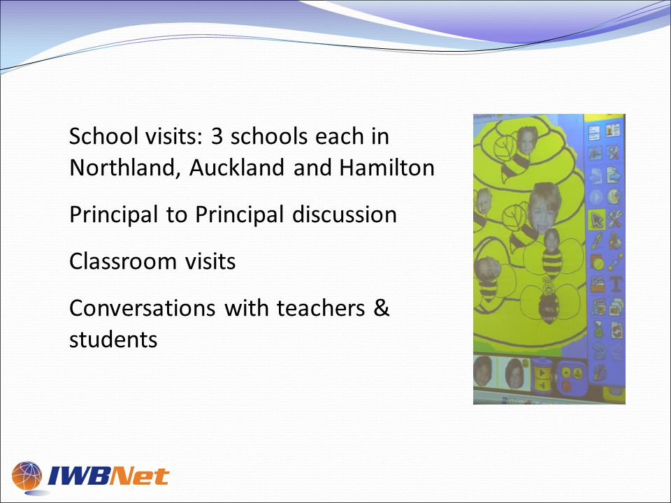 School visits: 3 schools each in Northland, Auckland and Hamilton Principal to Principal discussion Classroom visits Conversations with teachers & students