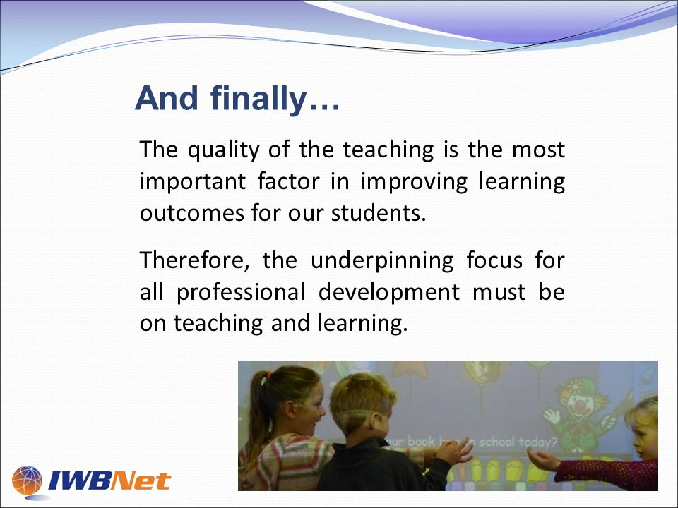 The quality of the teaching is the most important factor in improving learning outcomes for our students.