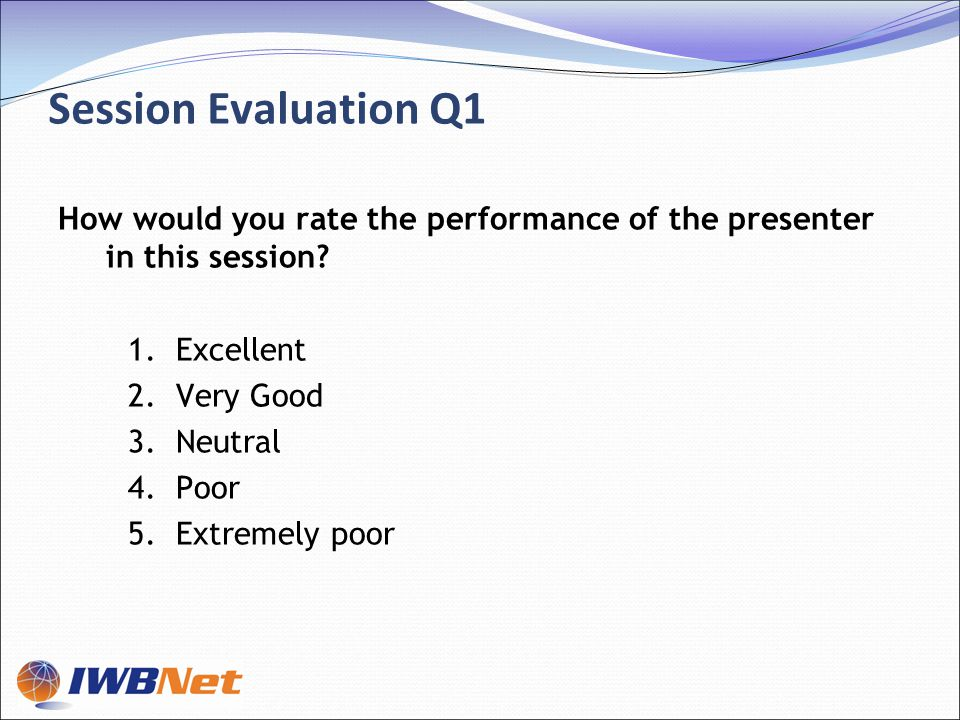 Session Evaluation Q1 How would you rate the performance of the presenter in this session.