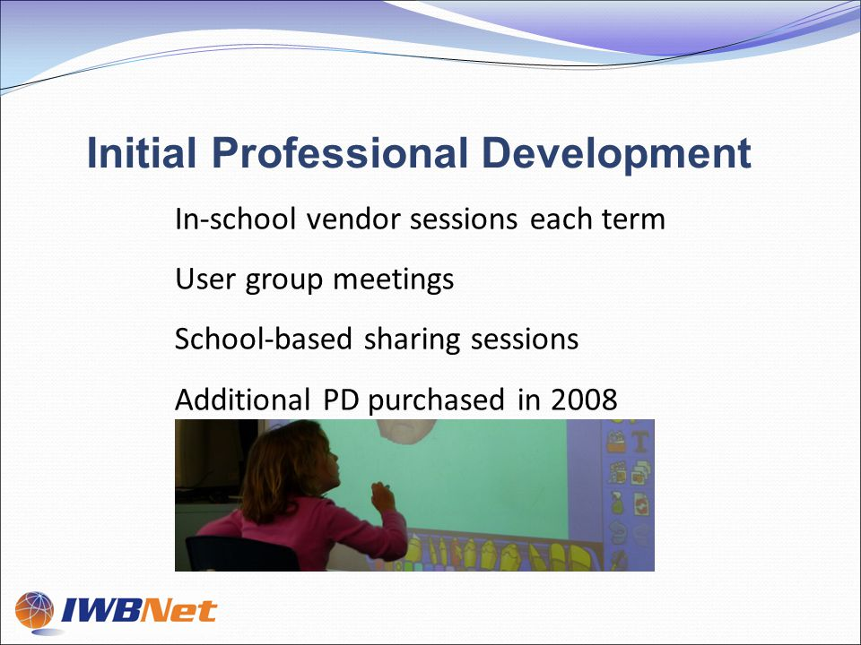 In-school vendor sessions each term User group meetings School-based sharing sessions Additional PD purchased in 2008 Initial Professional Development