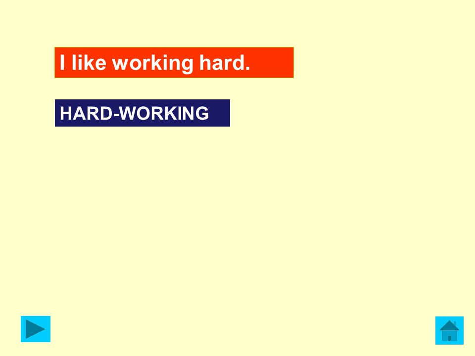 I like working hard. HARD-WORKING