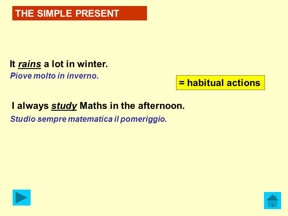 THE SIMPLE PRESENT It rains a lot in winter. I always study Maths in the afternoon.
