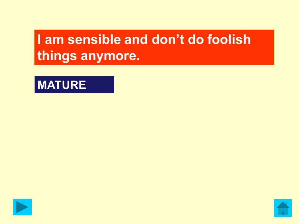 I am sensible and don't do foolish things anymore. MATURE