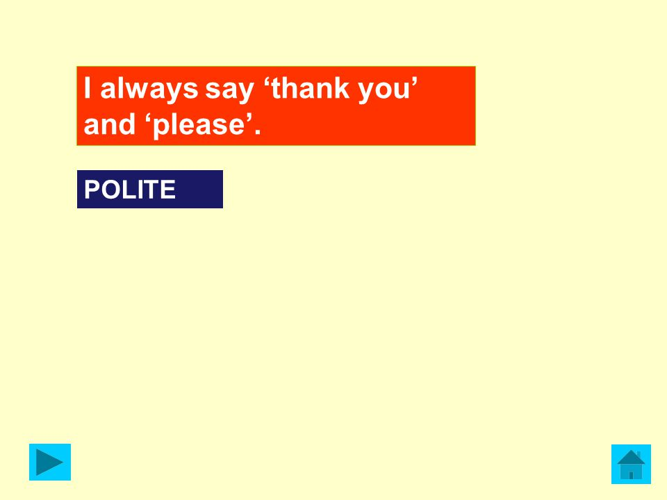 I always say 'thank you' and 'please'. POLITE