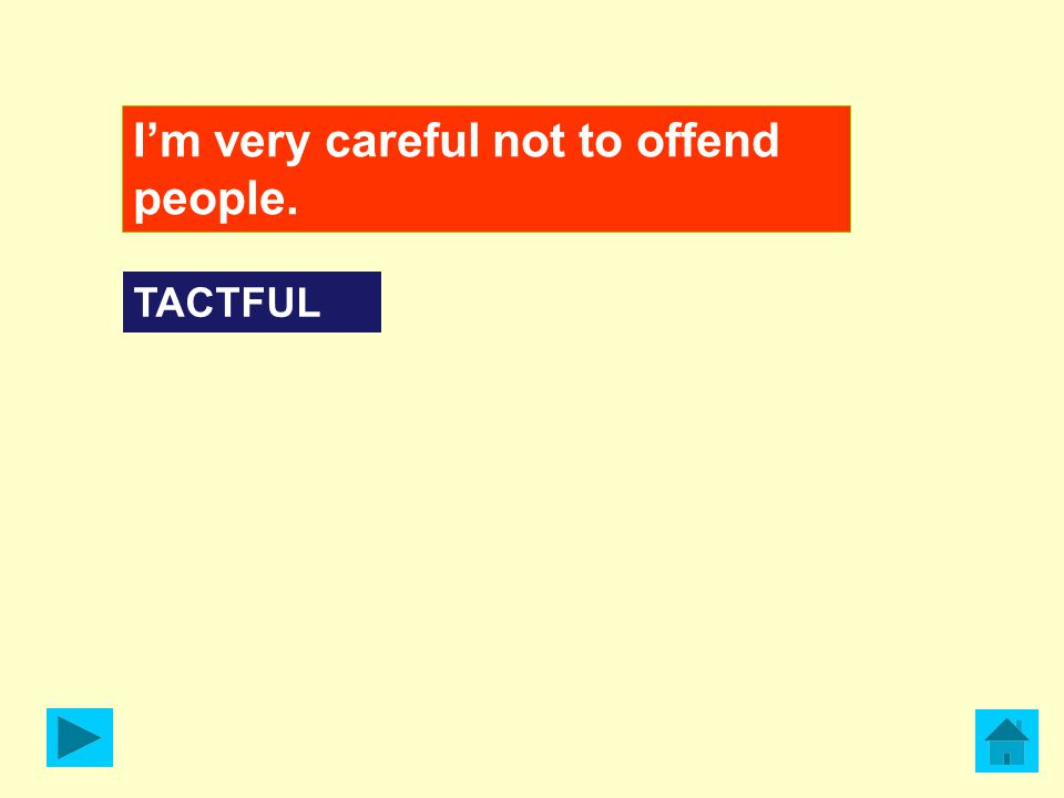 I'm very careful not to offend people. TACTFUL