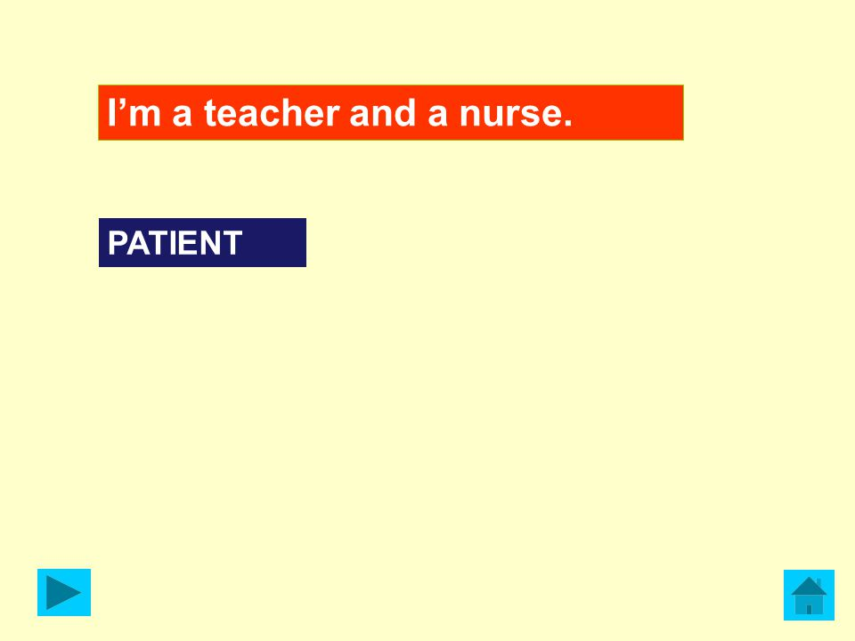 I'm a teacher and a nurse. PATIENT