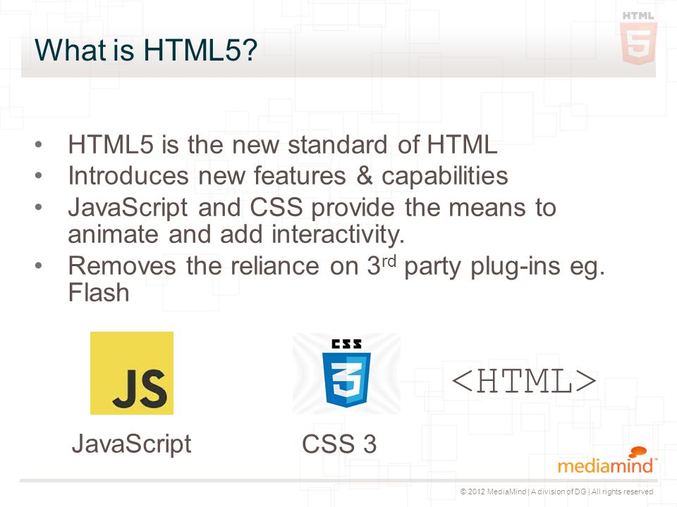 © 2012 MediaMind | A division of DG | All rights reserved What is HTML5? HTML5 is the new standard of HTML Introduces new features & capabilities Java