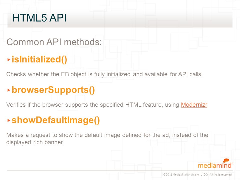© 2012 MediaMind | A division of DG | All rights reserved HTML5 API Common API methods: ▸ isInitialized() Checks whether the EB object is fully initia