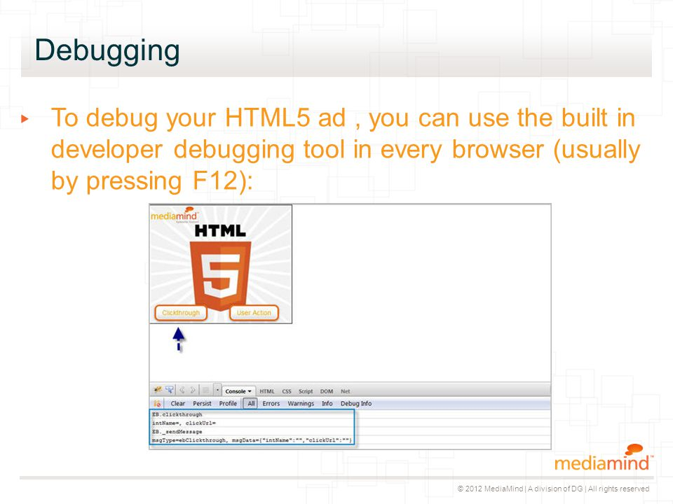 © 2012 MediaMind | A division of DG | All rights reserved Debugging ▸ To debug your HTML5 ad, you can use the built in developer debugging tool in eve