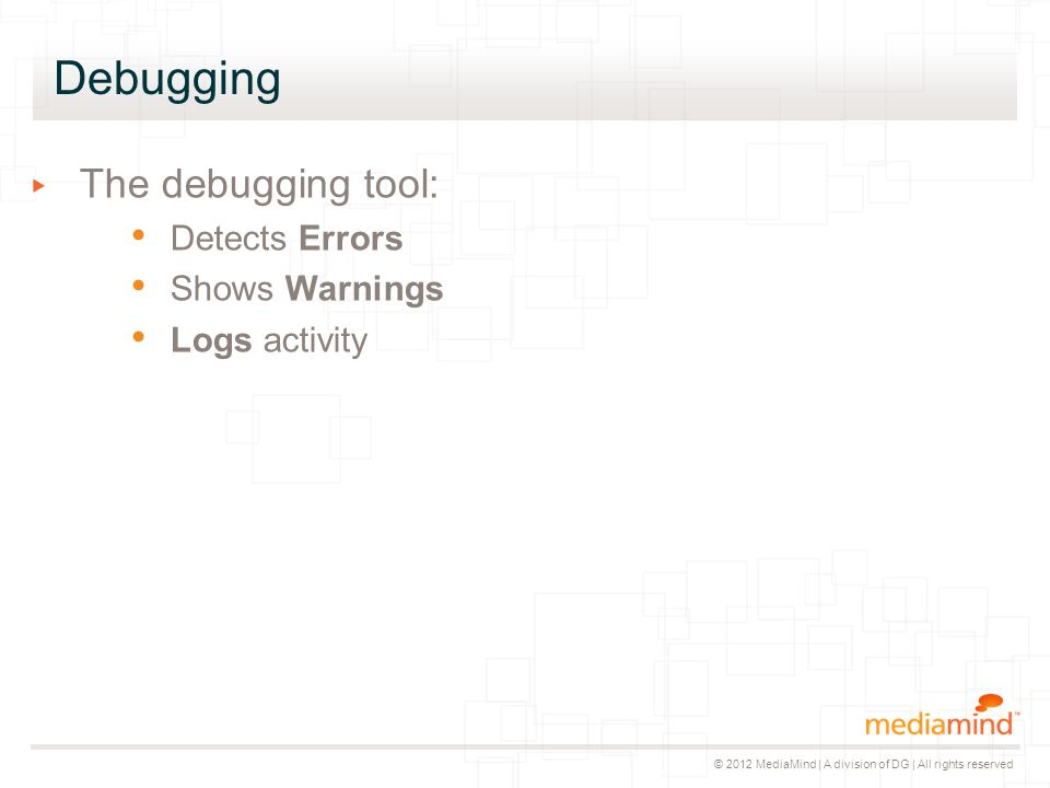 © 2012 MediaMind | A division of DG | All rights reserved Debugging ▸ The debugging tool: Detects Errors Shows Warnings Logs activity