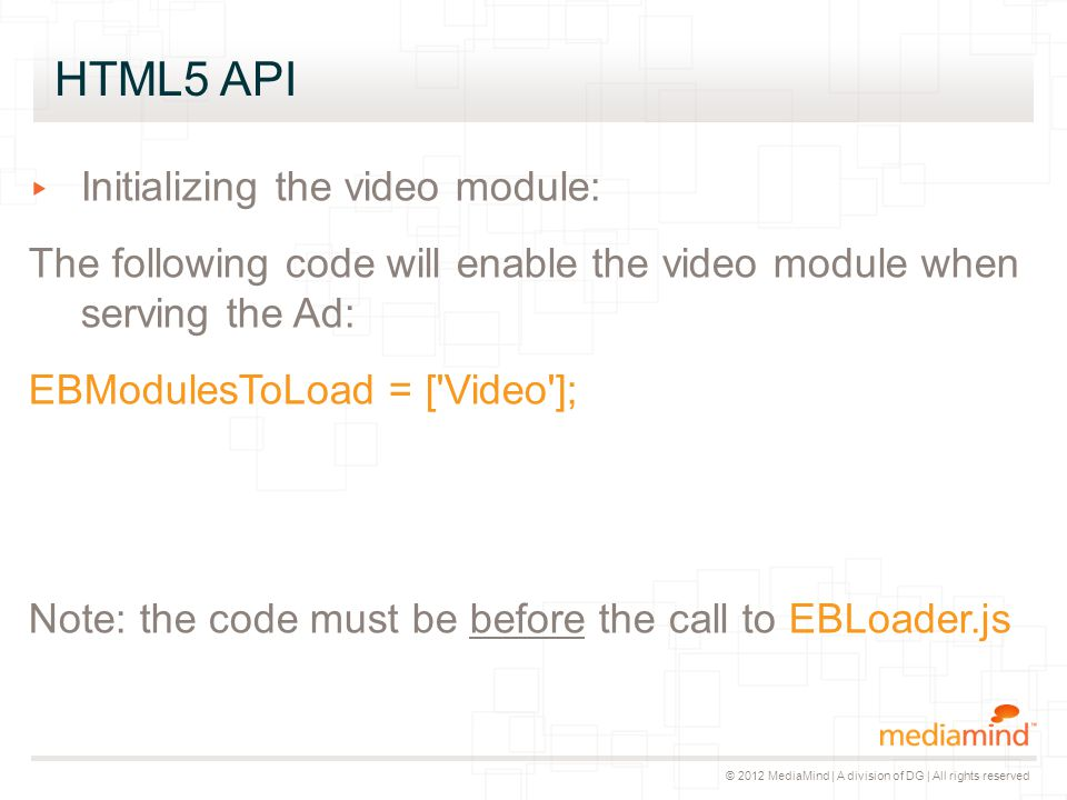 © 2012 MediaMind | A division of DG | All rights reserved HTML5 API ▸ Initializing the video module: The following code will enable the video module w