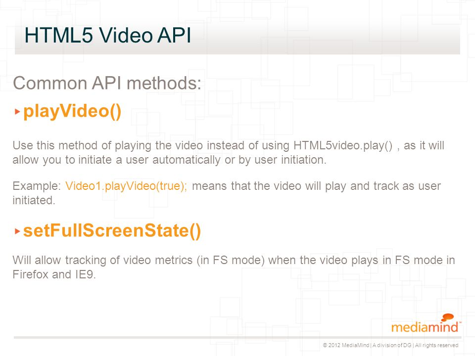 © 2012 MediaMind | A division of DG | All rights reserved HTML5 Video API Common API methods: ▸ playVideo() Use this method of playing the video inste